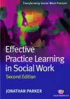 Effective Practice Learning in Social Work (Transforming Social Work Practice Series) - Jonathan Parker