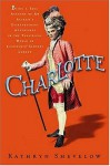 Charlotte: Being a True Account of an Actress's Flamboyant Adventures in Eighteenth-Century London's Wild and Wicked Theatrical World - Kathryn Shevelow