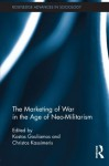 The Marketing of War in the Age of Neo-Militarism (Routledge Advances in Sociology) - Kostas Gouliamos, Christos Kassimeris