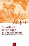So Will Ich Diese Tage Mit Euch Leben: Dietrich Bonhoeffer Jahreslesebuch - Dietrich Bonhoeffer, Manfred Weber
