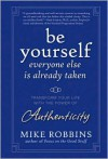 Be Yourself, Everyone Else Is Already Taken: Transform Your Life with the Power of Authenticity - Mike Robbins