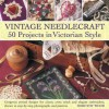 Vintage Needlecraft: 50 Projects in Victorian Style: Gorgeous Period Designs for Classic Cross Stitch and Elegant Embroidery, Shown in Step-By-Step Photographs and Patterns - Dorothy Wood