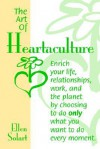 The Art of Heartaculture: Enrich Your Life, Relatoinships, Work, and the Planet by Choosing to Do Only What You Want to Do Every Moment - Ellen Solart