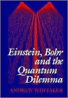 Einstein, Bohr, and the Quantum Dilemma - Andrew Whitaker