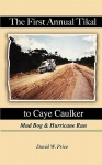 The First Annual Tikal to Caye Caulker Mud Bog and Hurricane Run - David W. Price