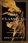 The Classical World: An Epic History from Homer to Hadrian - Robin Lane Fox