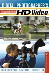 Digital Photographer's Complete Guide to HD Video - Rob Sheppard, Michael Guncheon
