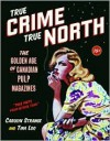 True Crime, True North: The Golden Age of Canadian Pulp Magazines - Carolyn Strange, Tina Loo