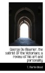 George Du Maurier, the Satirist of the Victorians; A Review of His Art and Personality - T. Martin Wood