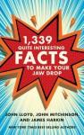 1,339 Quite Interesting Facts to Make Your Jaw Drop - John Lloyd, John Mitchinson, James Harkin