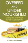 Overfed and Undernourished: Taking The Confusion Out Of Healthy Eating - Elizabeth Gibbons