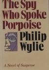 The Spy Who Spoke Porpoise - Philip Wylie