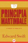 Principia Martindale: A Comedy in Three Acts - Edward Swift
