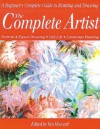 The Complete Artist: A Beginner's Complete Guide to Portrait Drawing, Figure Drawing, Still Life and Landscape Painting - Ken Howard