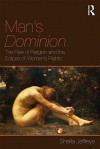 Man's Dominion: The Rise of Religion and the Eclipse of Women's Rights - Sheila Jeffreys