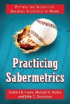 Practicing Sabermetrics: Putting the Science of Baseball Statistics to Work - Gabriel Costa, Michael Huber, John Saccoman