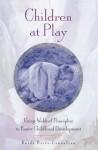 Children at Play: Using Waldorf Principles to Foster Childhood Development - Heidi Britz-Crecelius, Joan Almon