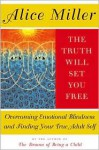 The Truth Will Set You Free: Overcoming Emotional Blindness and Finding Your True Adult Self - Alice Miller, Andrew Jenkins