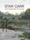 Star Carr: Life in Britain After the Ice Age - Nicky Milner, Barry Taylor, Chantal Conneller, Tim Schadla-Hall