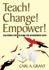 Teach! Change! Empower!: Solutions For Closing The Achievement Gaps - Carl A. Grant