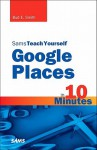 Sams Teach Yourself Google Places in 10 Minutes - Bud E. Smith