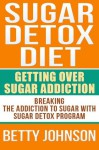 Sugar Detox Diet: Getting Over Sugar Addiction - Betty Johnson