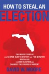 How to Steal an Election: The Inside Story of How George Bush's Brother and FOX Network Miscalled the 2000 Election and Changed the Cour - David W. Moore