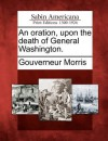 An Oration, Upon the Death of General Washington. - Gouverneur Morris