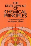 The Development of Chemical Principles - C.H. Langford, C.H. Langford, Ralph A. Beebe