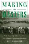 Making the Masters: Bobby Jones, Clifford Roberts, and the Birth of America's Greatest Golf Tournament - David B. Barrett
