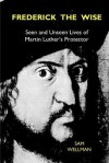 Frederick the Wise: Seen and Unseen Lives of Martin Luther's Protector - Sam Wellman
