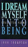 I Dream Myself Into Being: Collected Poems - John Thompson