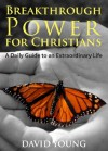 Breakthrough Power for Christians: A Daily Guide to an Extraordinary Life - David Young