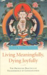 Living Meaningfully, Dying Joyfully: The Profound Practice of Transference of Consciousness - Kelsang Gyatso