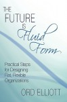 The Future Is Fluid Form: Practical Steps for Designing Flat, Flexible Organizations - Ord Elliott