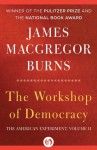 The Workshop of Democracy (American Experiment, Vol 2) - James MacGregor Burns