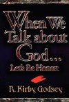When We Talk About God Let's Be Honest - R. Kirby Godsey