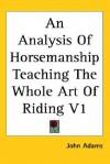 An Analysis of Horsemanship: Teaching the Whole Art of Riding, Volume 1 - John Adams