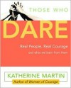 Those Who Dare: Real People, Real Courage and What We Learn from Them - Katherine Martin