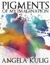 Pigments of My Imagination - Angela Kulig