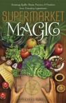 Supermarket Magic: Creating Spells, Brews, Potions & Powders from Everyday Ingredients - Michael Furie