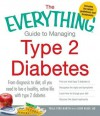 The Everything Guide to Managing Type 2 Diabetes: From diagnosis to diet, all you need to live a healthy active life with type 2 diabetes Find out ... your diet Discover the latest treatments - Paula Ford-Martin, Jason Baker