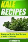 Kale Recipes: Simple and Healthy Meal Recipe in Under 45 Minutes (45-Minute Simple and Healthy Recipes) - Lisa Woods