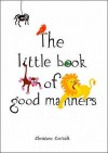 The Little Book Of Good Manners - Christine Coirault
