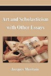 Art and Scholasticism with Other Essays - Jacques Maritain