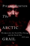 The Arctic Grail: The Quest for the North West Passage and the North Pole, 1818-1909 - Pierre Berton