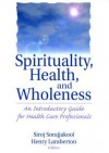 Spirituality, Health, and Wholeness: An Introductory Guide for Health Care Professionals - Siroj Sorajjakool