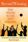 Beyond Winning: Smart Parenting in a Toxic Sports Environment - Kim John Payne, Luis Fernando Llosa, Scott Lancaster