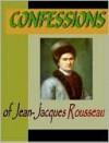 Confessions of Jean-Jacques Rousseau - Jean-Jacques Rousseau