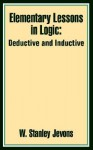 Elementary Lessons in Logic: Deductive and Inductive: With Copious Questions and Examples, and a Vocabulary of Logical Terms - William Stanley Jevons